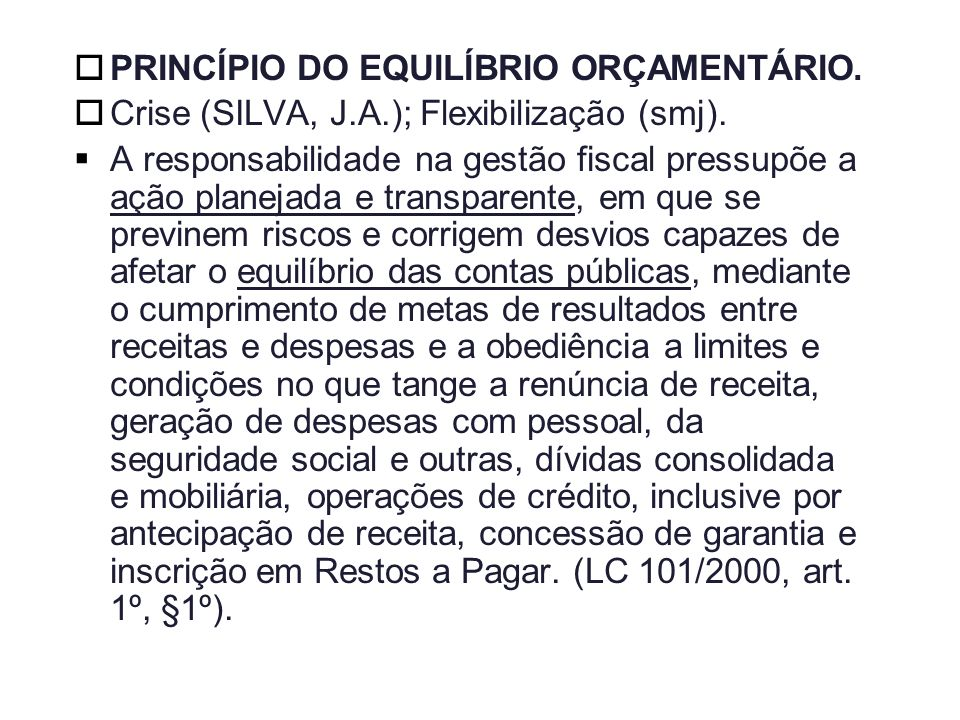 PRINCÍPIO DO EQUILÍBRIO ORÇAMENTÁRIO. Crise (SILVA, J.A.); Flexibilização (smj). A responsabilidade na gestão fiscal pressupõe a ação planejada e tran