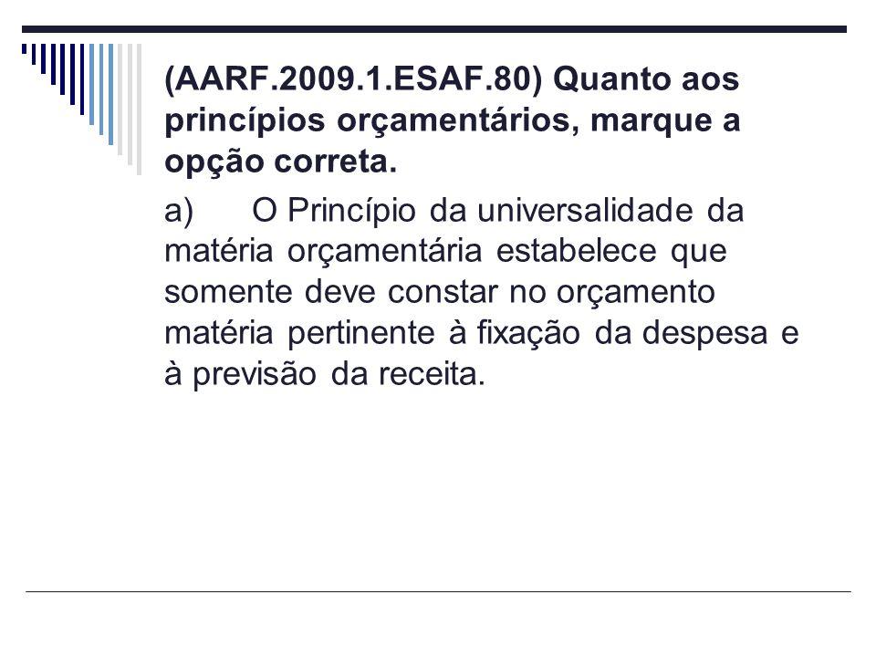 (AARF.2009.1.ESAF.80) Quanto aos princípios orçamentários, marque a opção correta. a)O Princípio da universalidade da matéria orçamentária estabelece