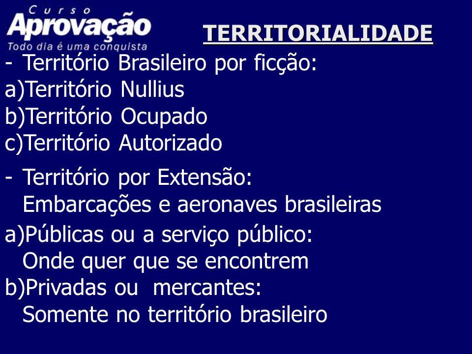 TERRITORIALIDADE -Território Brasileiro por ficção: a)Território Nullius b)Território Ocupado c)Território Autorizado -Território por Extensão: Embarc