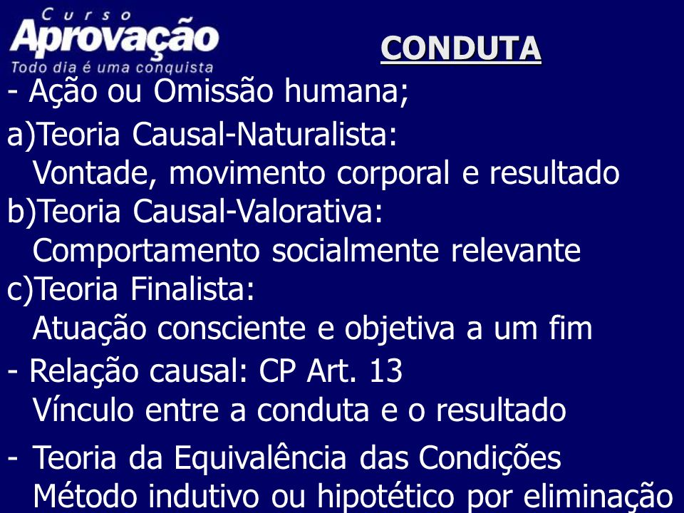 CONDUTA - Ação ou Omissão humana; a)Teoria Causal-Naturalista: Vontade, movimento corporal e resultado b)Teoria Causal-Valorativa: Comportamento socia