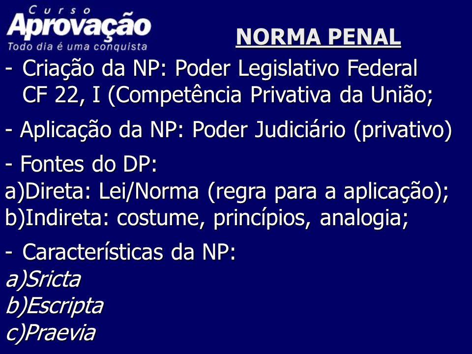 NORMA PENAL -Criação da NP: Poder Legislativo Federal CF 22, I (Competência Privativa da União; - Aplicação da NP: Poder Judiciário (privativo) - Font