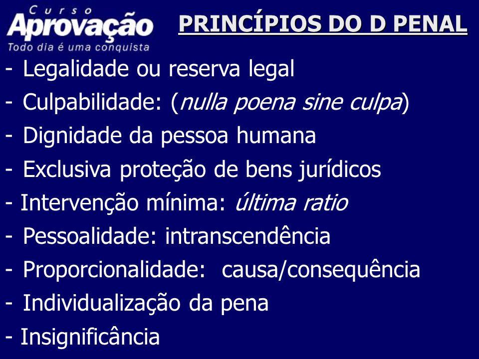 PRINCÍPIOS DO D PENAL -Legalidade ou reserva legal -Culpabilidade: (nulla poena sine culpa) -Dignidade da pessoa humana -Exclusiva proteção de bens ju