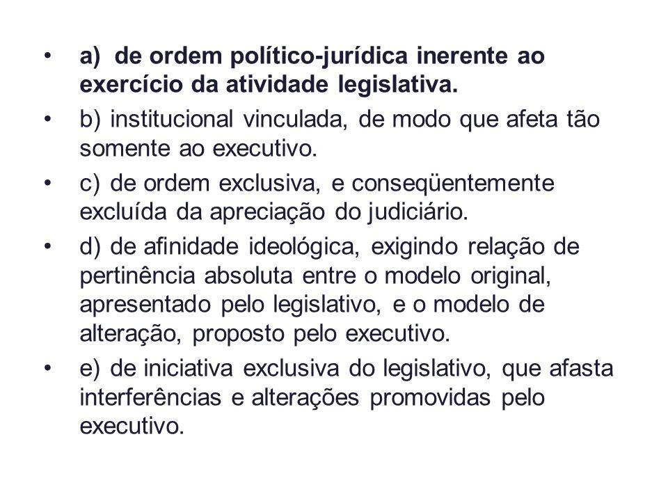 a) de ordem político-jurídica inerente ao exercício da atividade legislativa. b)institucional vinculada, de modo que afeta tão somente ao executivo. c