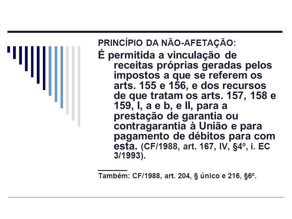 PRINCÍPIO DA NÃO-AFETAÇÃO: É permitida a vinculação de receitas próprias geradas pelos impostos a que se referem os arts. 155 e 156, e dos recursos de