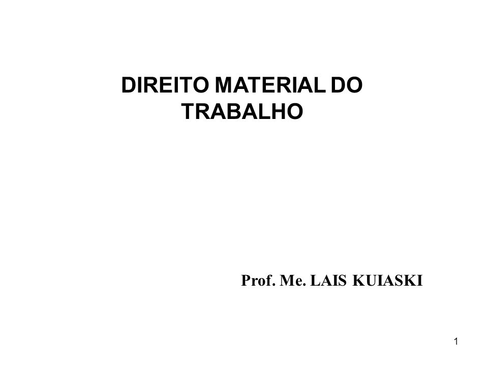 1 DIREITO MATERIAL DO TRABALHO Prof. Me. LAIS KUIASKI