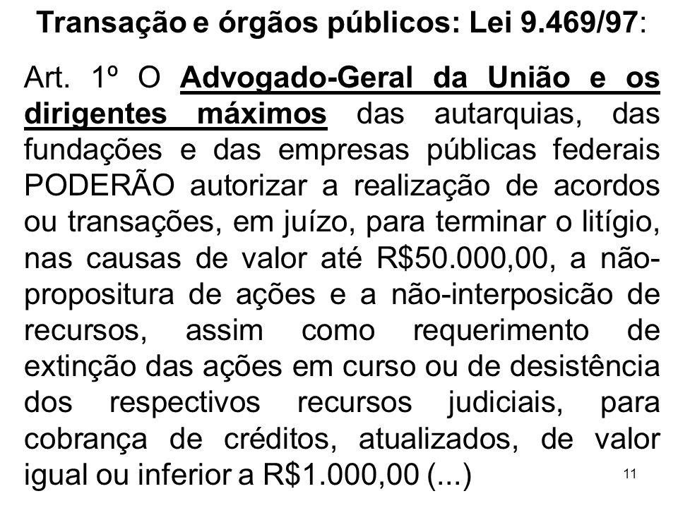 11 Transação e órgãos públicos: Lei 9.469/97: Art. 1º O Advogado-Geral da União e os dirigentes máximos das autarquias, das fundações e das empresas p