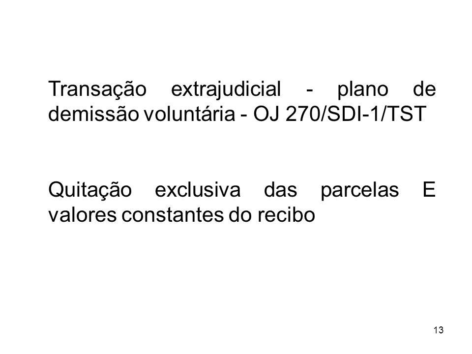 13 Transação extrajudicial - plano de demissão voluntária - OJ 270/SDI-1/TST Quitação exclusiva das parcelas E valores constantes do recibo