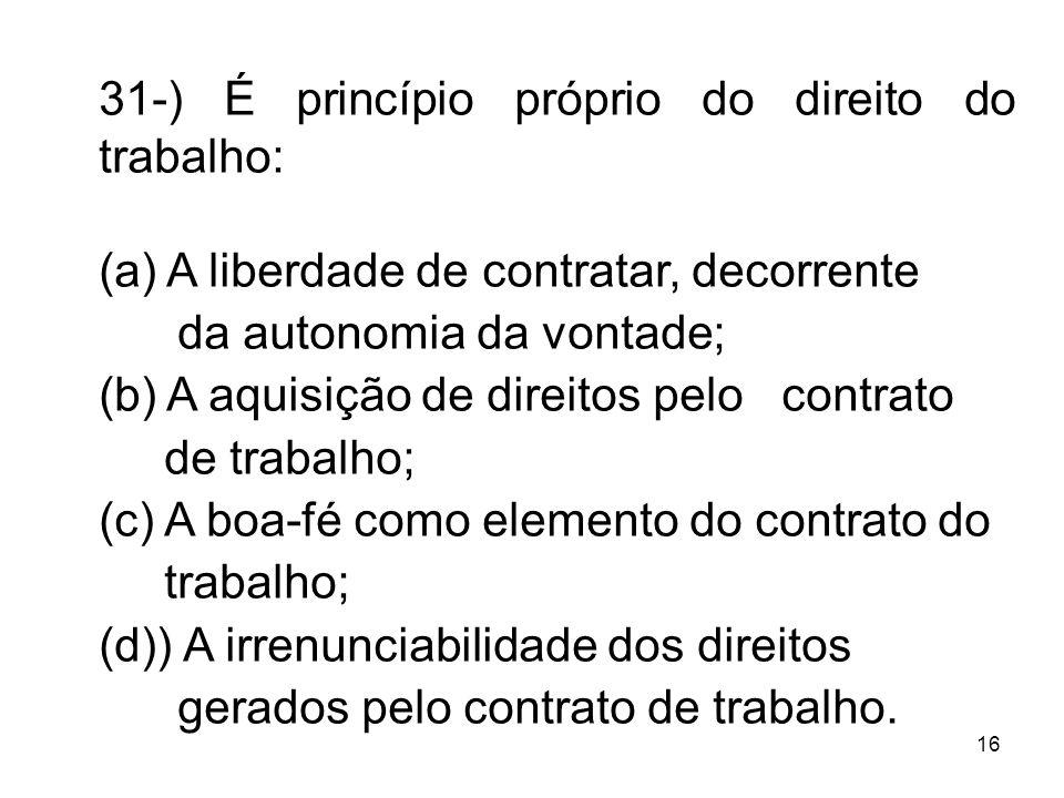 16 31-) É princípio próprio do direito do trabalho: (a) A liberdade de contratar, decorrente da autonomia da vontade; (b) A aquisição de direitos pelo
