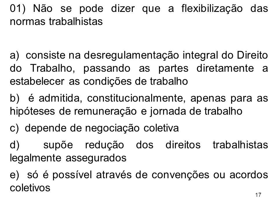 17 01) Não se pode dizer que a flexibilização das normas trabalhistas a) consiste na desregulamentação integral do Direito do Trabalho, passando as pa
