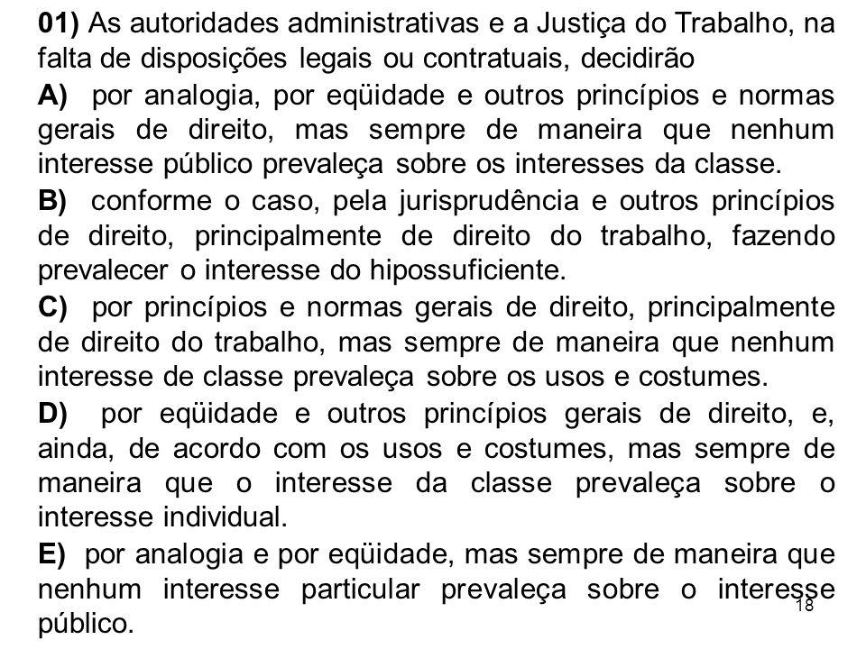 18 01) As autoridades administrativas e a Justiça do Trabalho, na falta de disposições legais ou contratuais, decidirão A) por analogia, por eqüidade