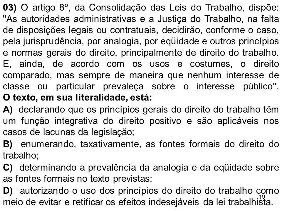 19 03) O artigo 8º, da Consolidação das Leis do Trabalho, dispõe: ''As autoridades administrativas e a Justiça do Trabalho, na falta de disposições le