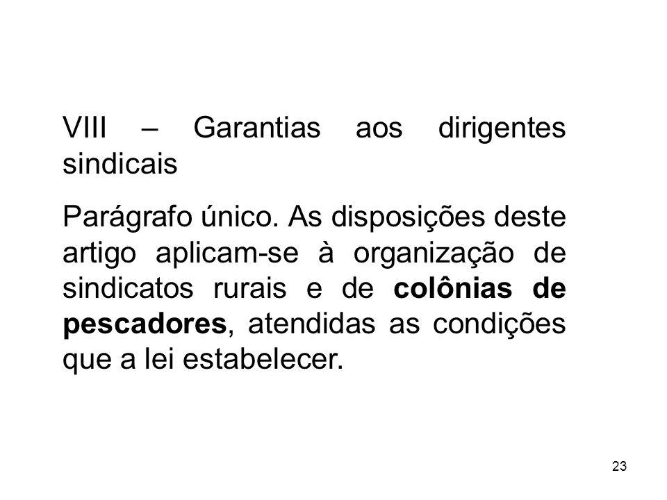 23 VIII – Garantias aos dirigentes sindicais Parágrafo único. As disposições deste artigo aplicam-se à organização de sindicatos rurais e de colônias