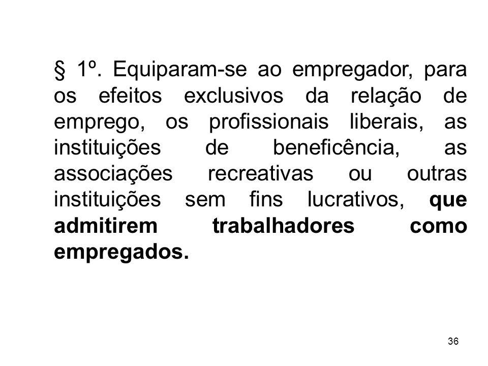 36 § 1º. Equiparam-se ao empregador, para os efeitos exclusivos da relação de emprego, os profissionais liberais, as instituições de beneficência, as