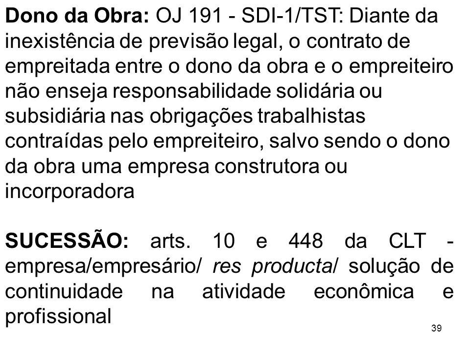 39 Dono da Obra: OJ 191 - SDI-1/TST: Diante da inexistência de previsão legal, o contrato de empreitada entre o dono da obra e o empreiteiro não ensej