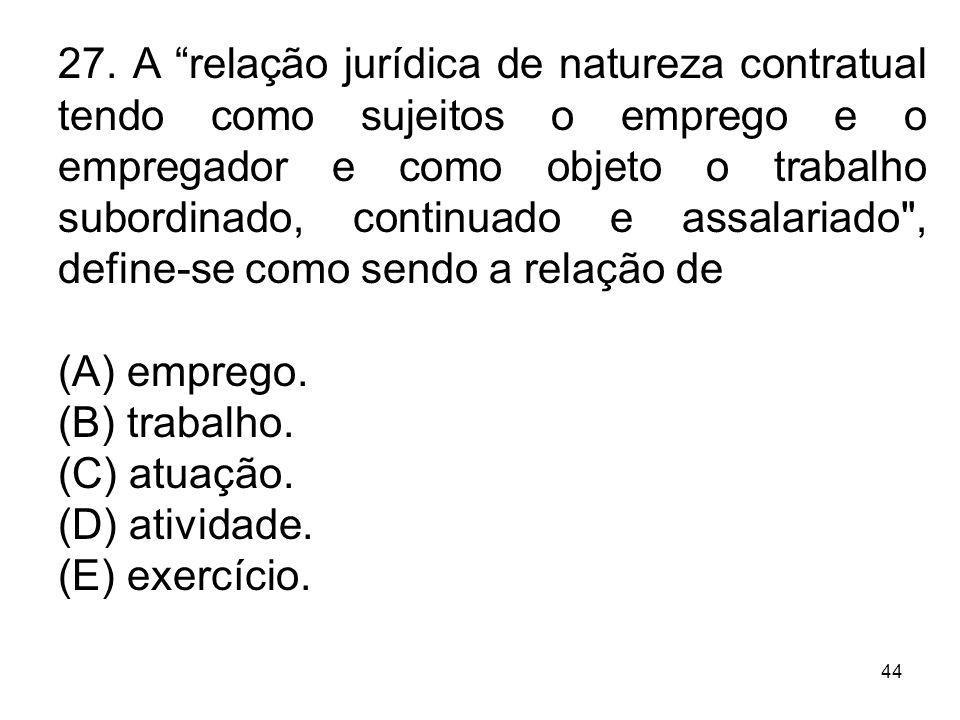 44 27. A relação jurídica de natureza contratual tendo como sujeitos o emprego e o empregador e como objeto o trabalho subordinado, continuado e assal