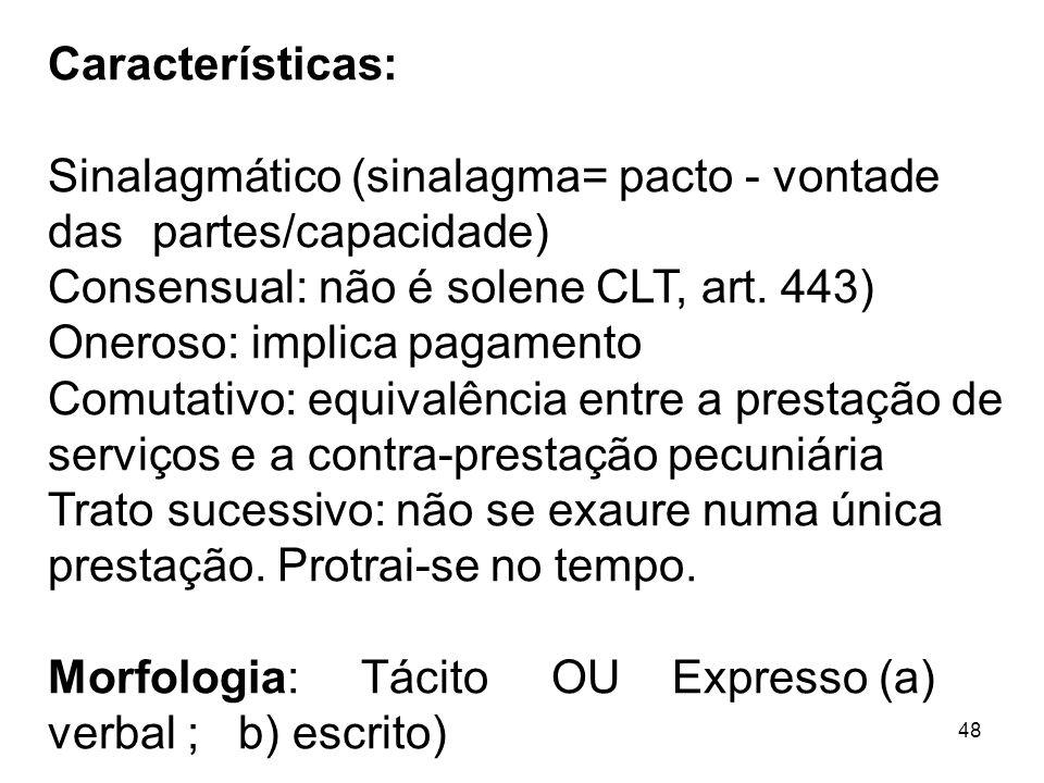 48 Características: Sinalagmático (sinalagma= pacto - vontade das partes/capacidade) Consensual: não é solene CLT, art. 443) Oneroso: implica pagament