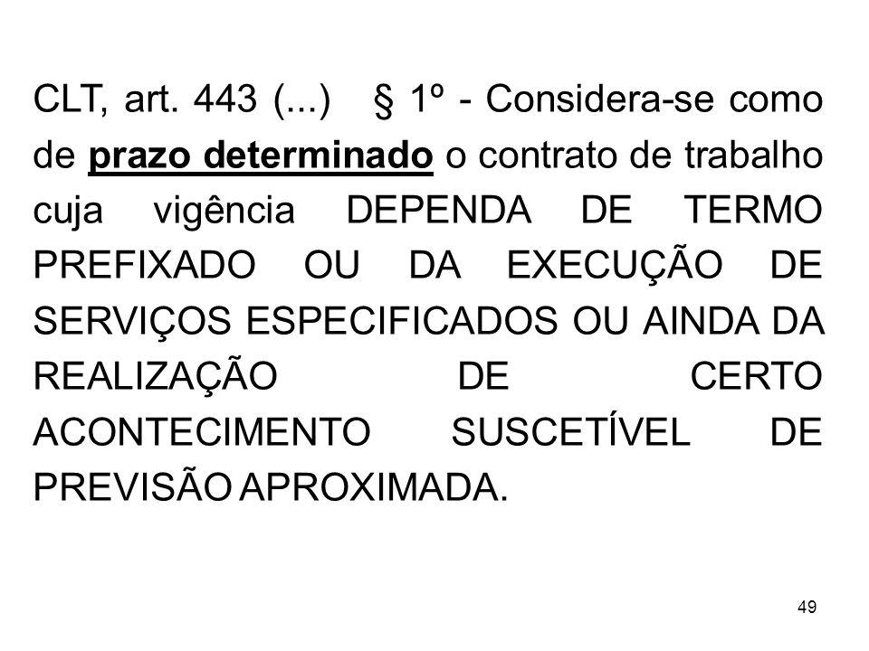 49 CLT, art. 443 (...) § 1º - Considera-se como de prazo determinado o contrato de trabalho cuja vigência DEPENDA DE TERMO PREFIXADO OU DA EXECUÇÃO DE