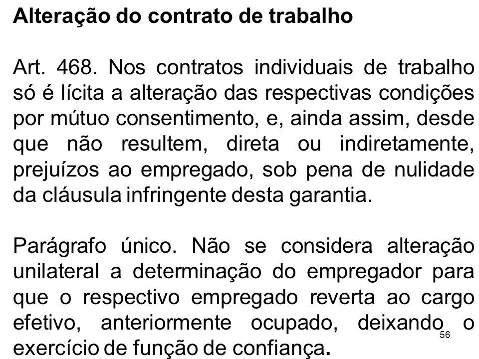 56 Alteração do contrato de trabalho Art. 468. Nos contratos individuais de trabalho só é lícita a alteração das respectivas condições por mútuo conse