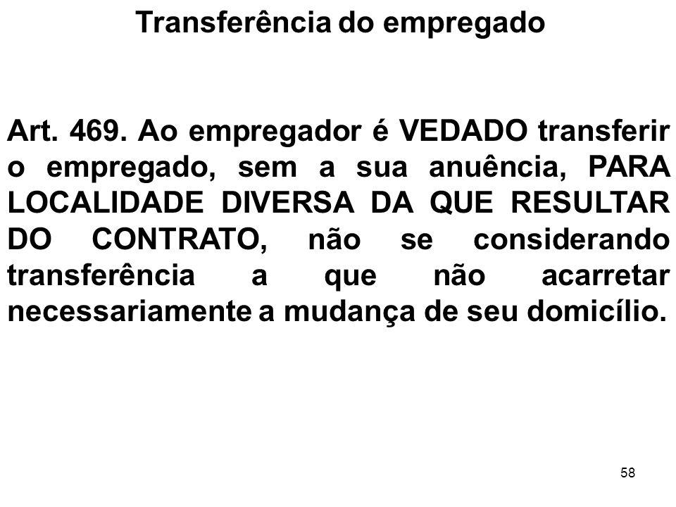 58 Transferência do empregado Art. 469. Ao empregador é VEDADO transferir o empregado, sem a sua anuência, PARA LOCALIDADE DIVERSA DA QUE RESULTAR DO