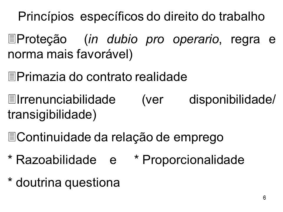 6 Princípios específicos do direito do trabalho 3Proteção (in dubio pro operario, regra e norma mais favorável) 3Primazia do contrato realidade 3Irren