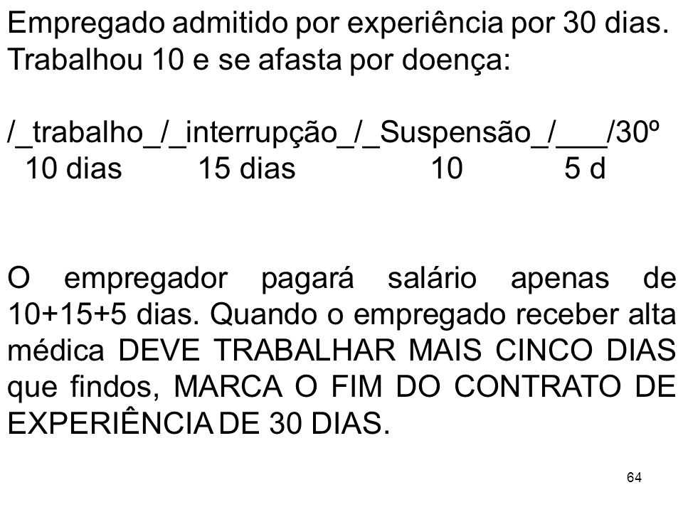 64 Empregado admitido por experiência por 30 dias. Trabalhou 10 e se afasta por doença: /_trabalho_/_interrupção_/_Suspensão_/___/30º 10 dias 15 dias