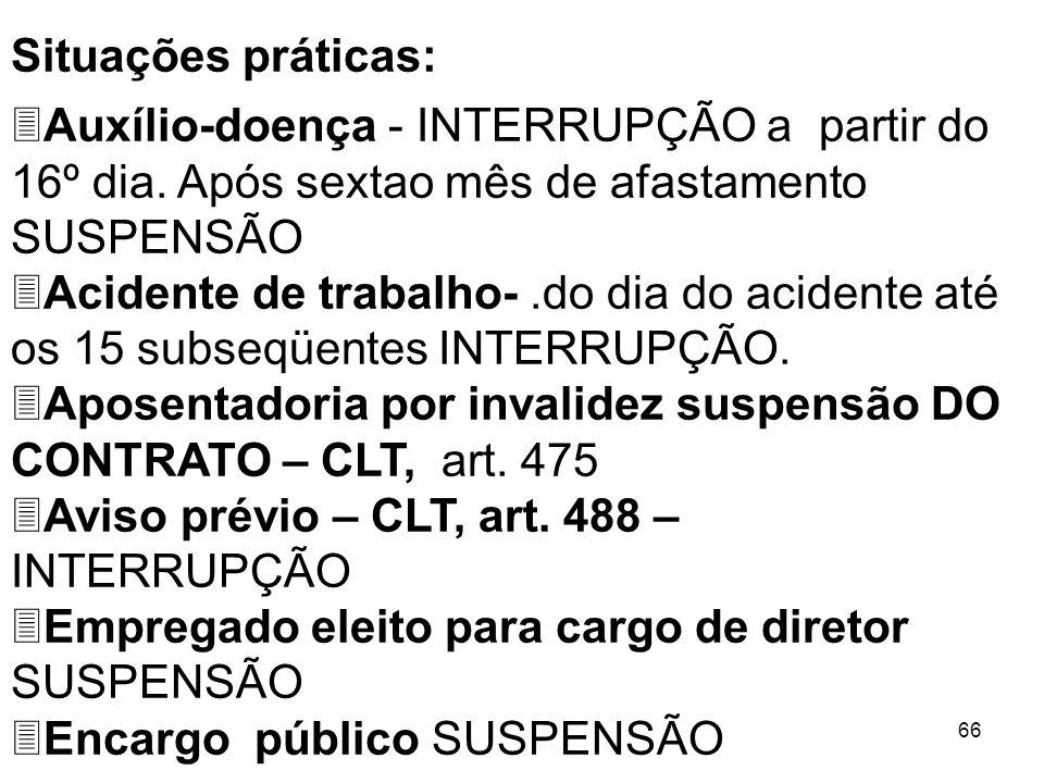 66 Situações práticas: 3Auxílio-doença - INTERRUPÇÃO a partir do 16º dia. Após sextao mês de afastamento SUSPENSÃO 3Acidente de trabalho-.do dia do ac