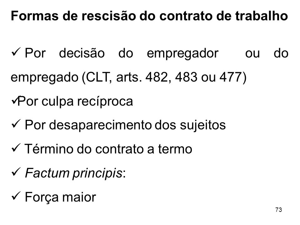 73 Formas de rescisão do contrato de trabalho Por decisão do empregador ou do empregado (CLT, arts. 482, 483 ou 477) Por culpa recíproca Por desaparec