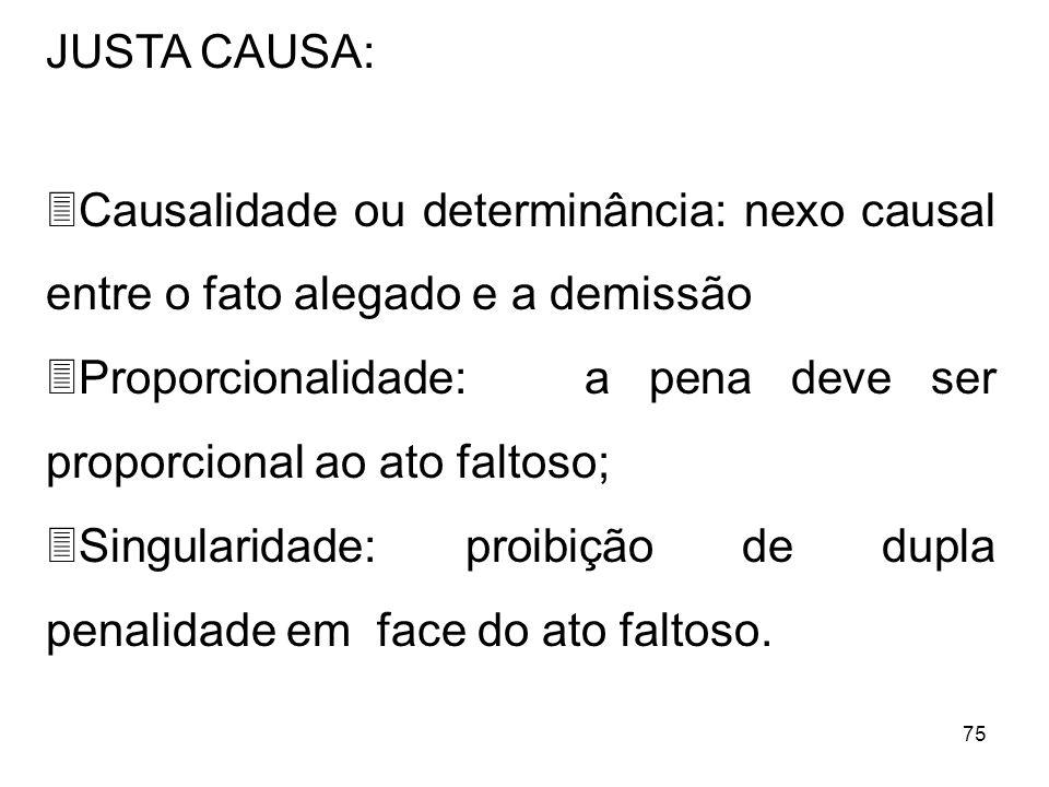 75 JUSTA CAUSA: 3Causalidade ou determinância: nexo causal entre o fato alegado e a demissão 3Proporcionalidade: a pena deve ser proporcional ao ato f