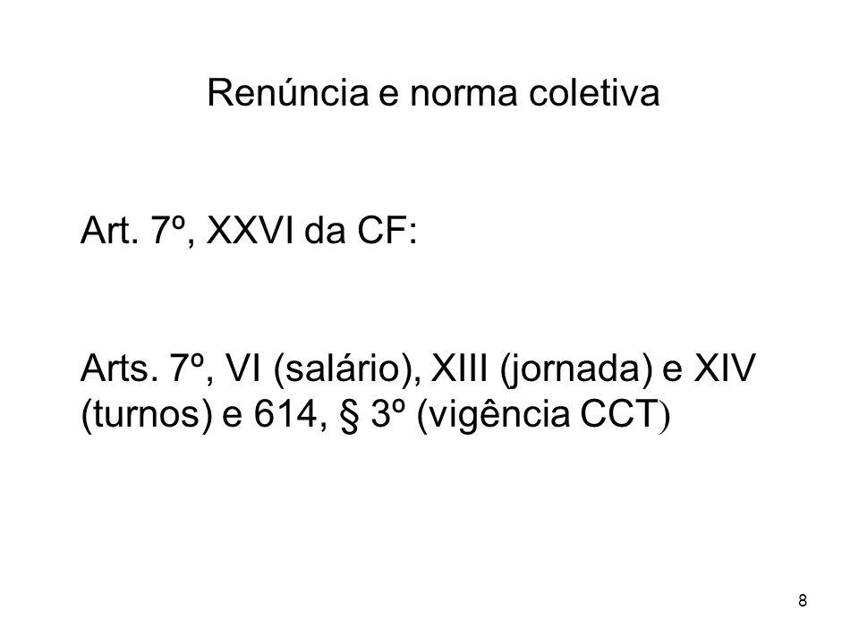 8 Renúncia e norma coletiva Art. 7º, XXVI da CF: Arts. 7º, VI (salário), XIII (jornada) e XIV (turnos) e 614, § 3º (vigência CCT )
