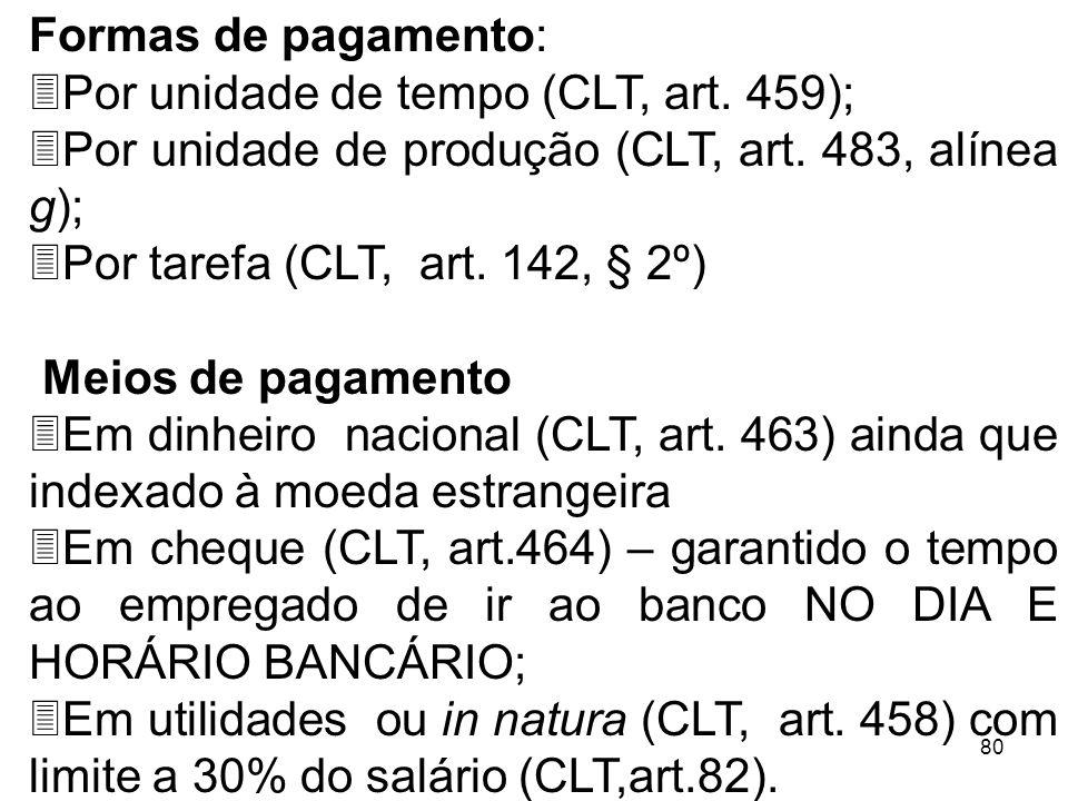 80 Formas de pagamento: 3Por unidade de tempo (CLT, art. 459); 3Por unidade de produção (CLT, art. 483, alínea g); 3Por tarefa (CLT, art. 142, § 2º) M