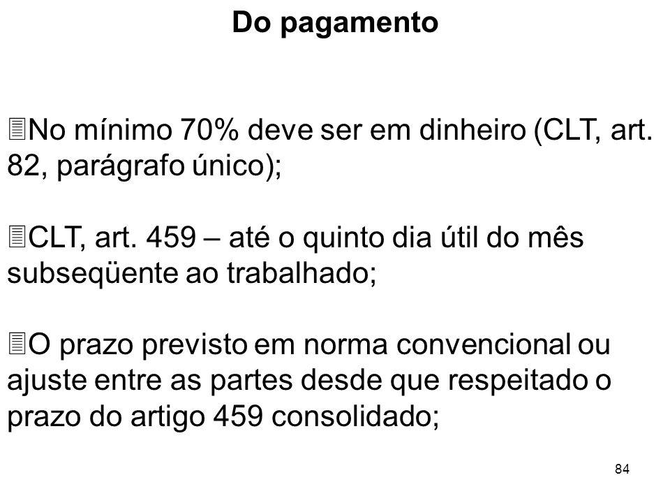 84 Do pagamento 3No mínimo 70% deve ser em dinheiro (CLT, art. 82, parágrafo único); 3CLT, art. 459 – até o quinto dia útil do mês subseqüente ao trab
