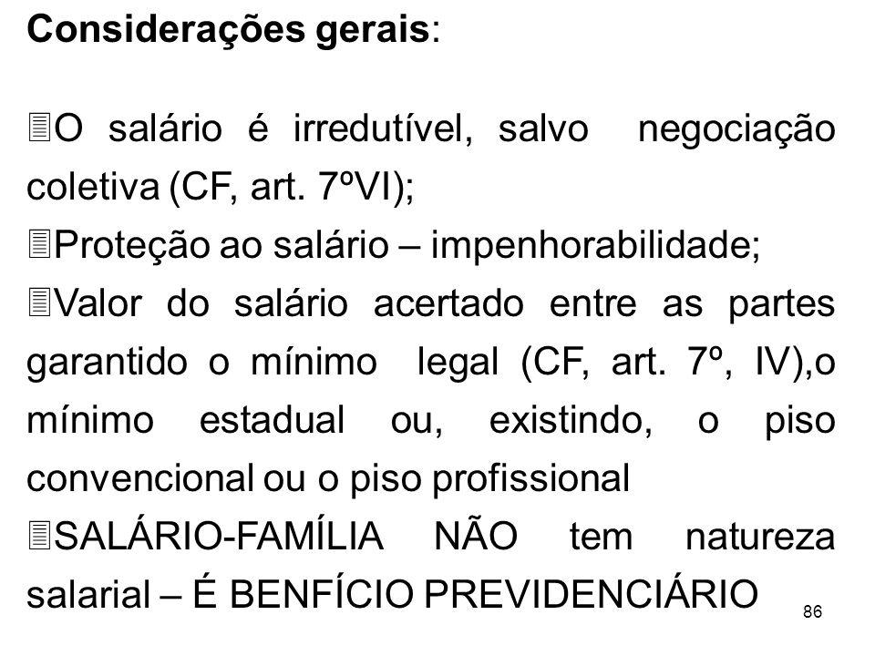 86 Considerações gerais: 3O salário é irredutível, salvo negociação coletiva (CF, art. 7ºVI); 3Proteção ao salário – impenhorabilidade; 3Valor do salá