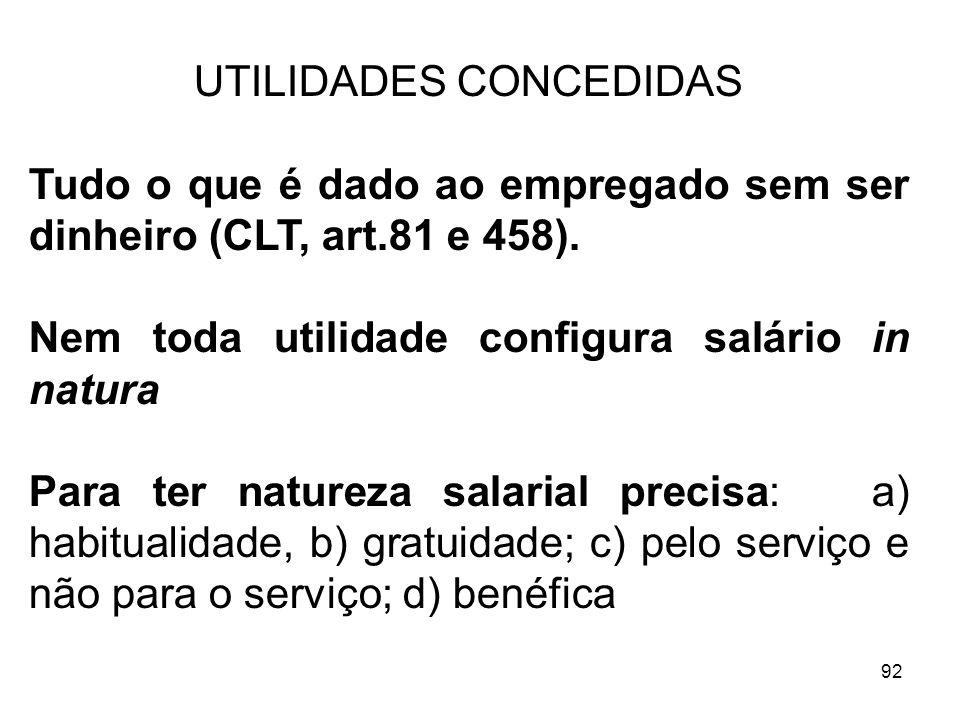 92 UTILIDADES CONCEDIDAS Tudo o que é dado ao empregado sem ser dinheiro (CLT, art.81 e 458). Nem toda utilidade configura salário in natura Para ter