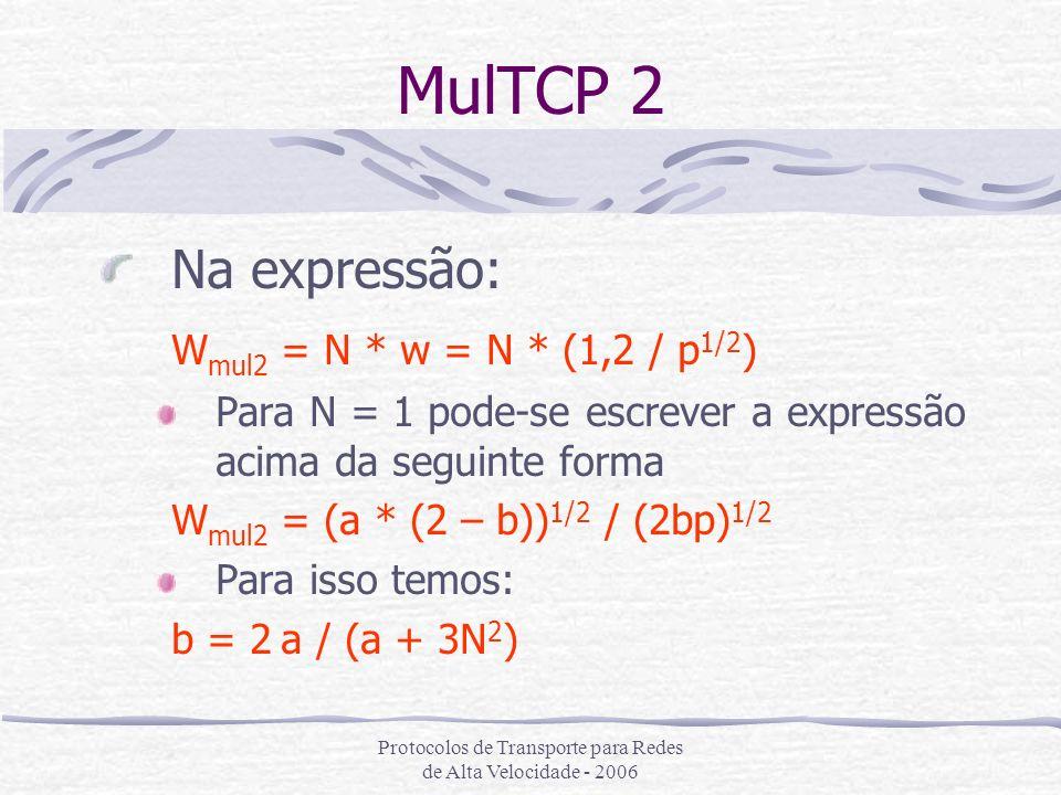 Protocolos de Transporte para Redes de Alta Velocidade - 2006 MulTCP 2 Na expressão: W mul2 = N * w = N * (1,2 / p 1/2 ) Para N = 1 pode-se escrever a