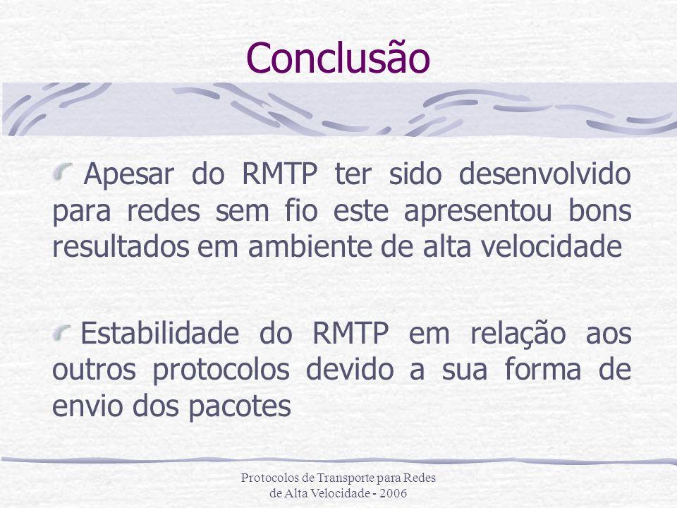 Protocolos de Transporte para Redes de Alta Velocidade - 2006 Conclusão Apesar do RMTP ter sido desenvolvido para redes sem fio este apresentou bons r