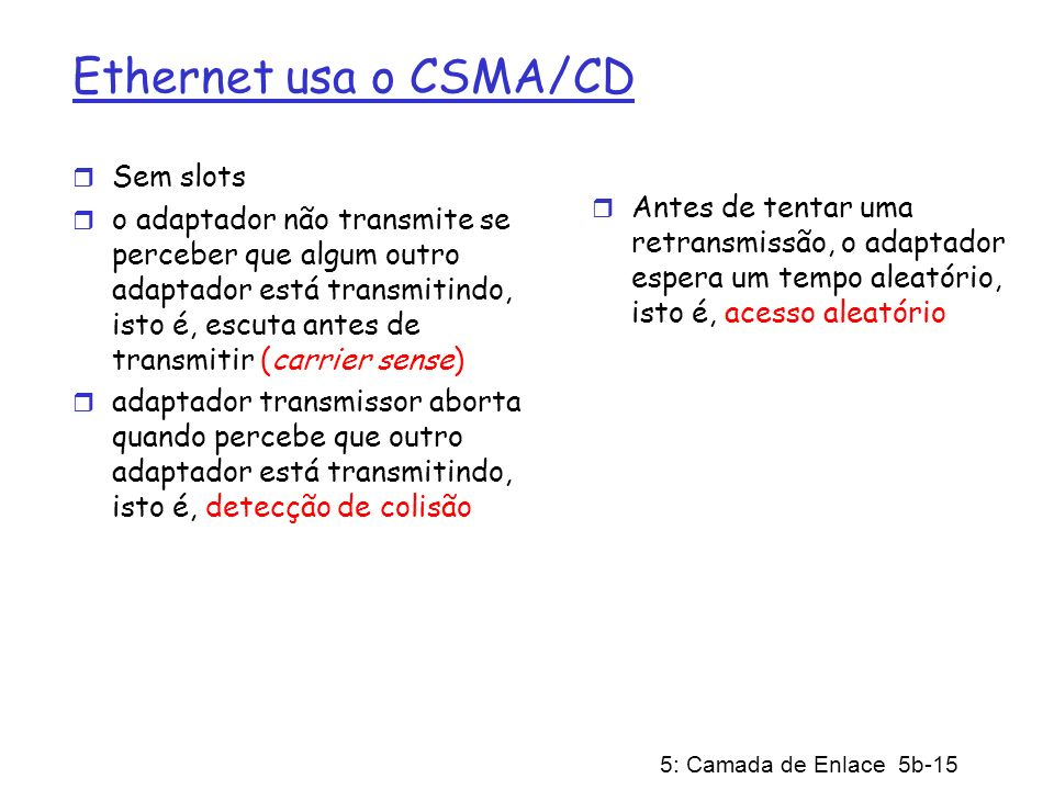 5: Camada de Enlace 5b-15 Ethernet usa o CSMA/CD r Sem slots r o adaptador não transmite se perceber que algum outro adaptador está transmitindo, isto