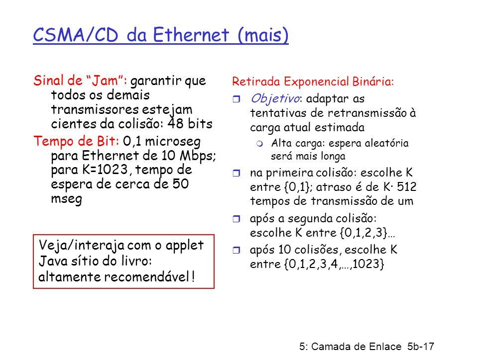 5: Camada de Enlace 5b-17 CSMA/CD da Ethernet (mais) Sinal de Jam: garantir que todos os demais transmissores estejam cientes da colisão: 48 bits Temp