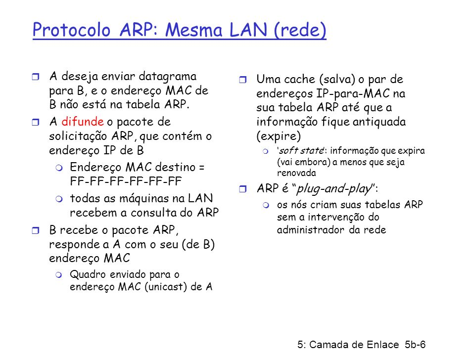 5: Camada de Enlace 5b-7 Roteando um pacote para outra LAN passo a passo: envio de datagrama de A para B via R assuma que A conhece o endereço IP de B r Duas tabelas ARP no roteador R, uma para cada rede IP (LAN) r In routing table at source Host, find router 111.111.111.110 r In ARP table at source, find MAC address E6-E9- 00-17-BB-4B, etc A R B