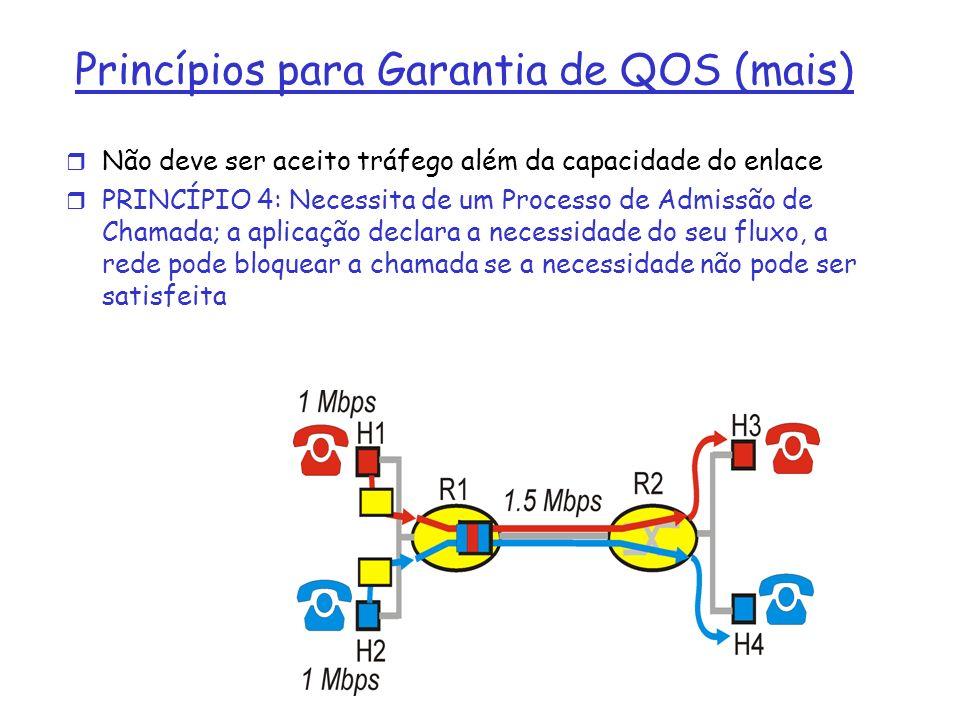 r Não deve ser aceito tráfego além da capacidade do enlace r PRINCÍPIO 4: Necessita de um Processo de Admissão de Chamada; a aplicação declara a necessidade do seu fluxo, a rede pode bloquear a chamada se a necessidade não pode ser satisfeita Princípios para Garantia de QOS (mais)