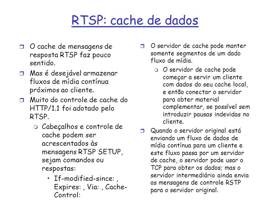 RTSP: cache de dados r O cache de mensagens de resposta RTSP faz pouco sentido. r Mas é desejável armazenar fluxos de mídia contínua próximos ao clien