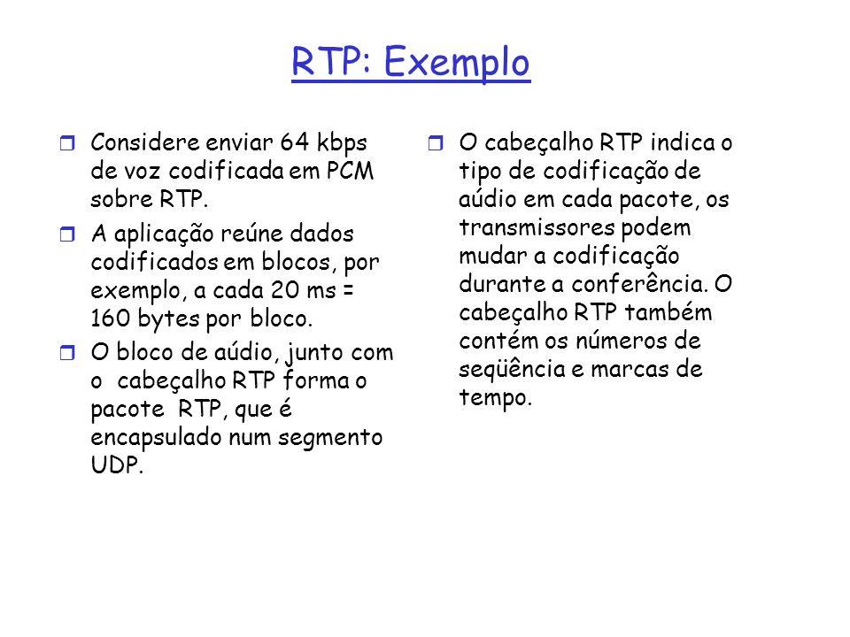 RTP: Exemplo r Considere enviar 64 kbps de voz codificada em PCM sobre RTP. r A aplicação reúne dados codificados em blocos, por exemplo, a cada 20 ms