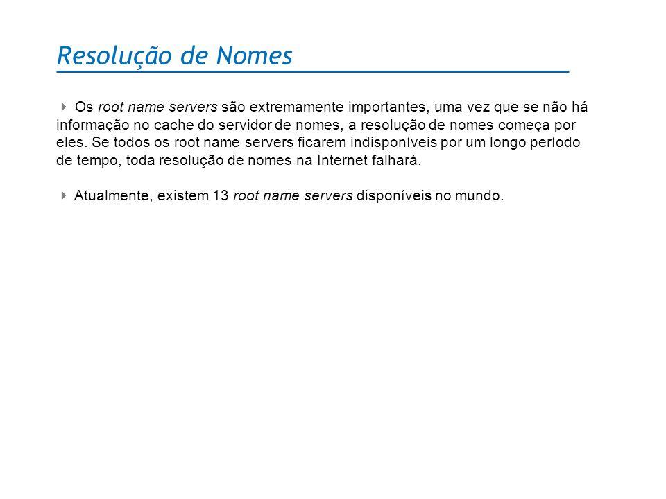 Resolução de Nomes Os root name servers são extremamente importantes, uma vez que se não há informação no cache do servidor de nomes, a resolução de n