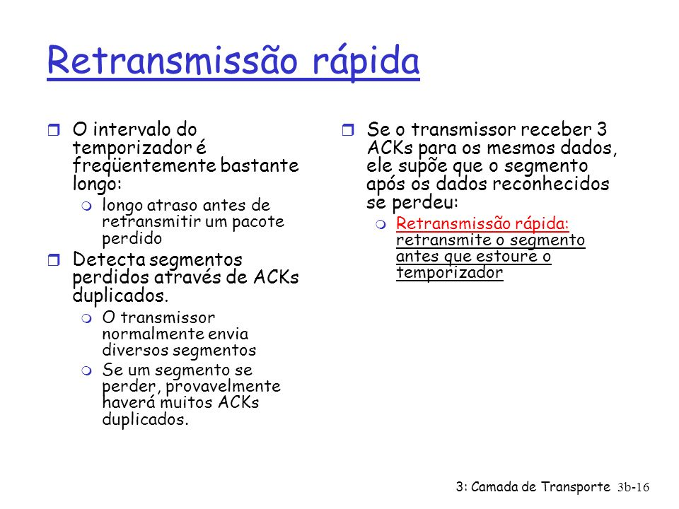 3: Camada de Transporte3b-16 Retransmissão rápida r O intervalo do temporizador é freqüentemente bastante longo: m longo atraso antes de retransmitir
