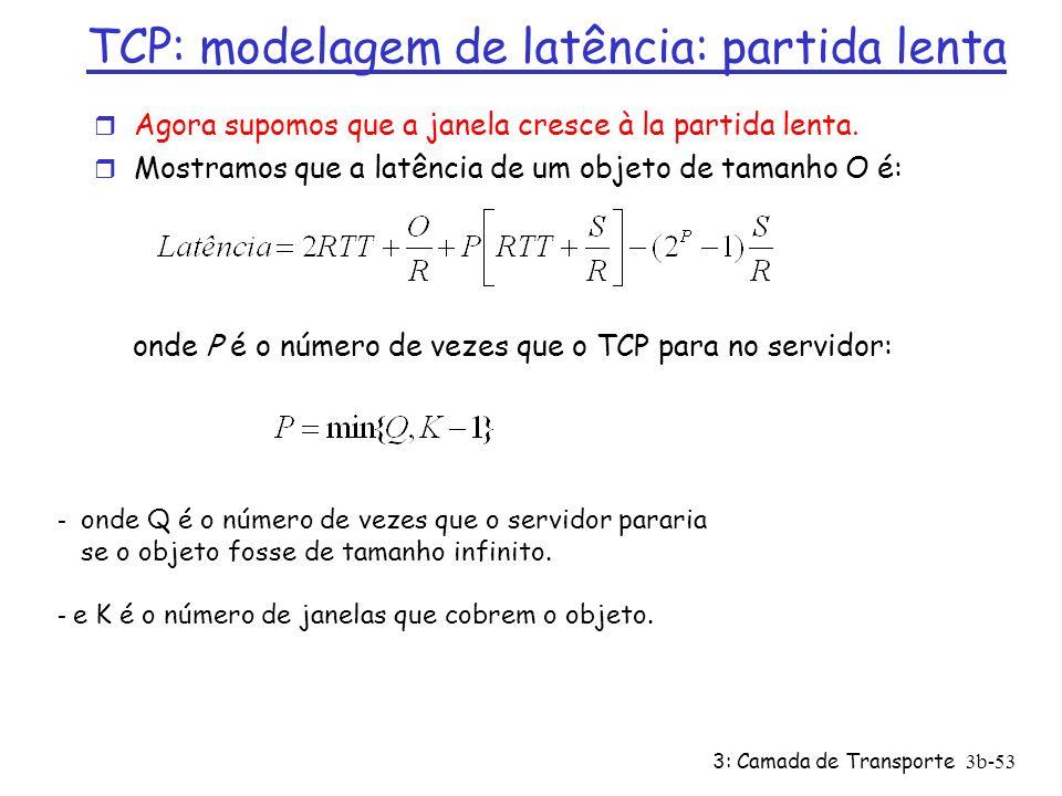 3: Camada de Transporte3b-53 TCP: modelagem de latência: partida lenta r Agora supomos que a janela cresce à la partida lenta. r Mostramos que a latên