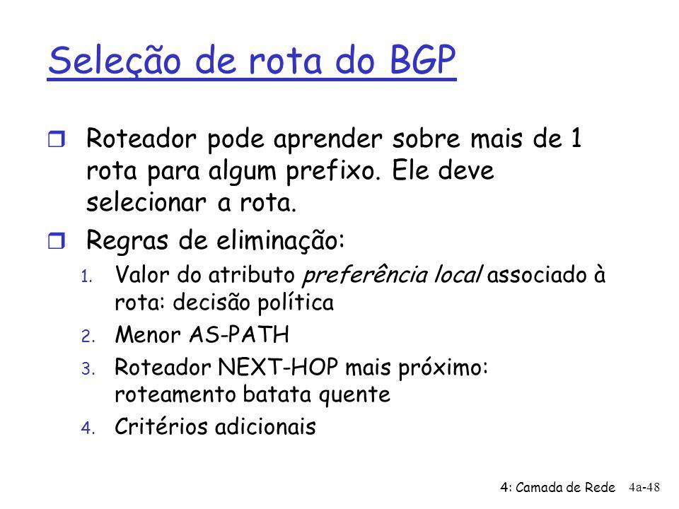 4: Camada de Rede 4a-48 Seleção de rota do BGP r Roteador pode aprender sobre mais de 1 rota para algum prefixo. Ele deve selecionar a rota. r Regras