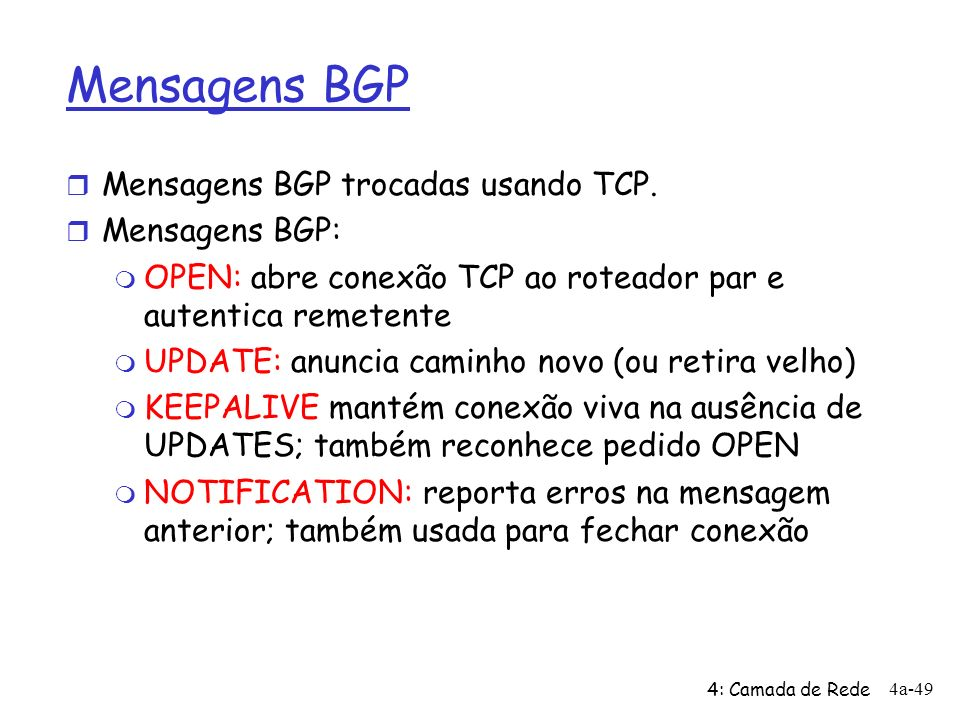 4: Camada de Rede 4a-49 Mensagens BGP r Mensagens BGP trocadas usando TCP. r Mensagens BGP: m OPEN: abre conexão TCP ao roteador par e autentica remet
