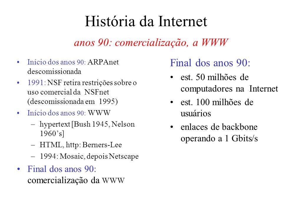 História da Internet Início dos anos 90: ARPAnet descomissionada 1991: NSF retira restrições sobre o uso comercial da NSFnet (descomissionada em 1995) Início dos anos 90: WWW –hypertext [Bush 1945, Nelson 1960s] –HTML, http: Berners-Lee –1994: Mosaic, depois Netscape Final dos anos 90: comercialização da WWW Final dos anos 90: est.