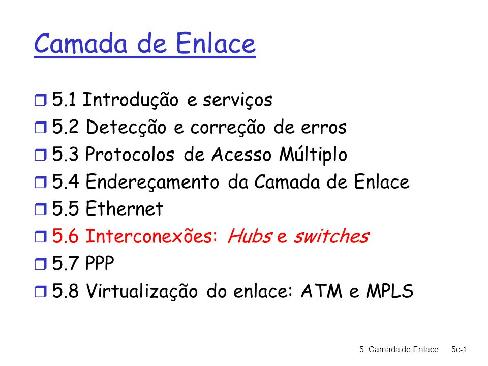 5: Camada de Enlace5c-1 Camada de Enlace r 5.1 Introdução e serviços r 5.2 Detecção e correção de erros r 5.3 Protocolos de Acesso Múltiplo r 5.4 Ende