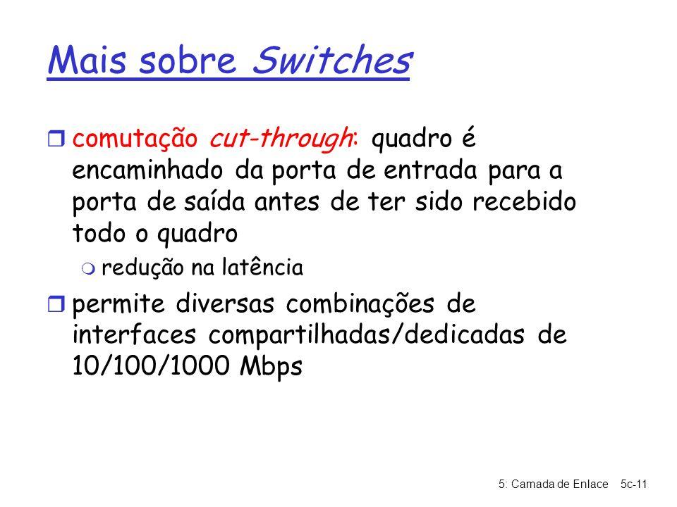 5: Camada de Enlace5c-11 Mais sobre Switches r comutação cut-through: quadro é encaminhado da porta de entrada para a porta de saída antes de ter sido