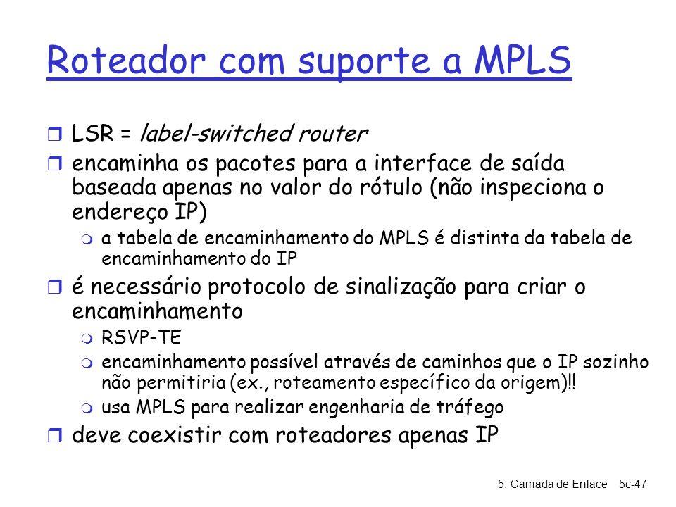 5: Camada de Enlace5c-47 Roteador com suporte a MPLS r LSR = label-switched router r encaminha os pacotes para a interface de saída baseada apenas no